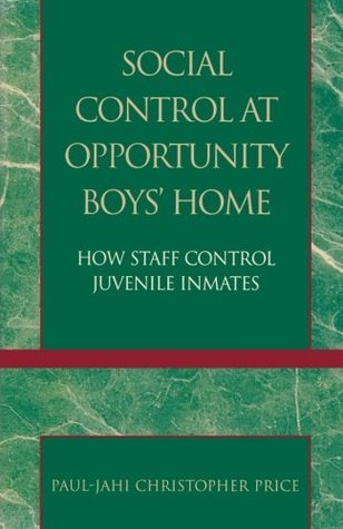 Social Control at Opportunity Boys Home: How Staff Control Juvenile Inmates  by  Paul-Jahi Christopher Price