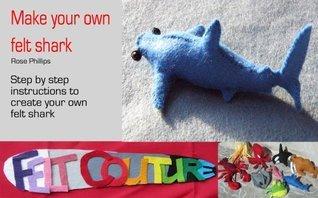 Make Your Own Felt Shark  by  Rose Phillips
