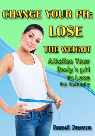 Change Your pH:Lose The Weight : Alkalize Your Bodys pH To Lose Fat Naturally  by  Russell Dawson