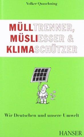 Mülltrenner, Müsliesser & Klimaschützer :wir Deutschen und unsere Umwelt  by  Volker Quaschning
