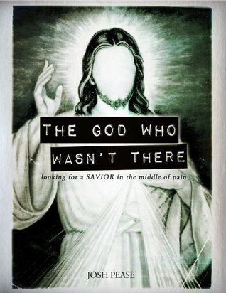 The God Who Wasnt There: looking for a Savior in the middle of pain Josh Pease