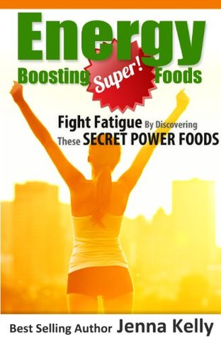 Energy Boosting Super Foods: Fight Fatigue By Discovering These Secret Power Foods Jenna Kelly