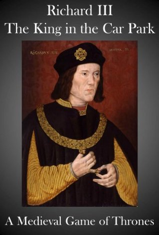 Richard III, The King in the Car Park - A Medieval Game of Thrones  by  Neil Mackenzie