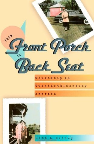 From Front Porch to Back Seat: Courtship in Twentieth-Century America  by  Beth L. Bailey