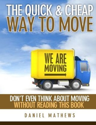 The Quick and Cheap Way to Move - Dont Even Think About Moving Without Reading This Book  by  Daniel Mathews