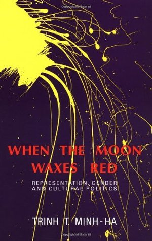 When the Moon Waxes Red: Representation, Gender and Cultural Politics  by  Trinh T. Minh-ha