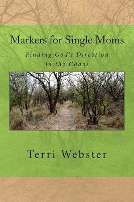 Markers for Single Moms: Finding Gods Direction in the Chaos Terri Jackson Webster