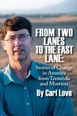 From Two Lanes To The Fast Lane: Stories of Change in America From Temecula and Murrieta Carl Love