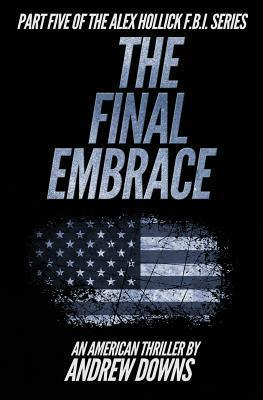 The Final Embrace  (The Alex Hollick FBI Series #5) Andrew Downs