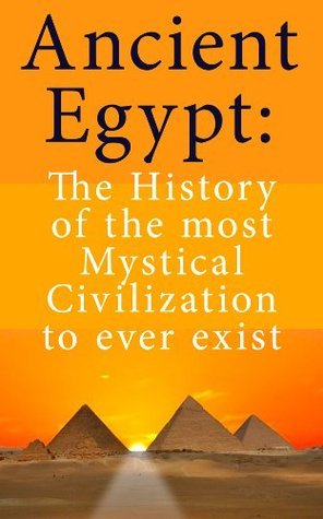 Ancient Egypt: The History of the most Mystical Civilization to ever exist Albert Redfield