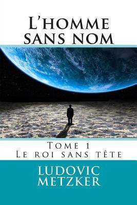 LHomme Sans Nom: Tome 1 - Le Roi Sans Tete  by  Ludovic Metzker
