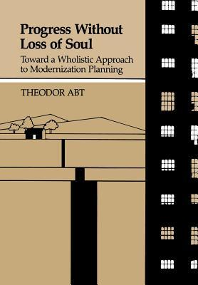 Progress Without Loss of Soul: Toward a Wholistic Approach to Modernization Planning  by  Theodor Abt