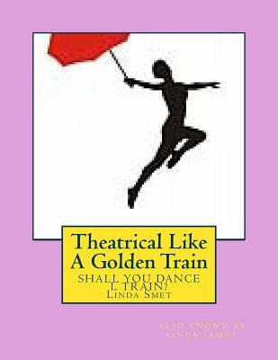 Theatrical Like a Golden Train Linda Smet