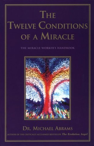 The Twelve Conditions of a Miracle : The Miracle Workers Handbook Michael Abrams