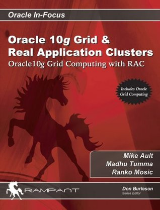 Oracle 10g Grid & Real Application Clusters: Oracle 10g Grid Computing with RAC (Oracle In-Focus series) Mike Ault