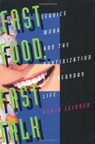 Fast Food, Fast Talk: Service Work and the Routinization of Everyday Life Robin Leidner