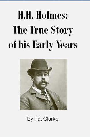 H.H. Holmes: The True Story of his Early Years  by  Pat Clarke