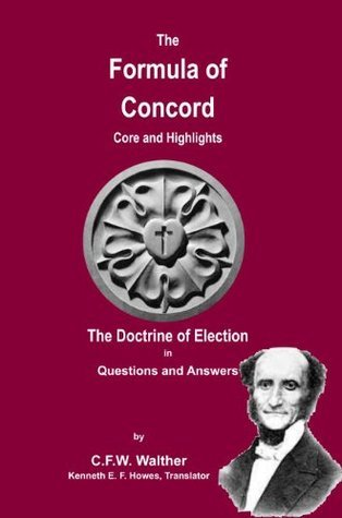 The Formula of Concord Core and Highlights - The Doctrine of Election in Questions and Answers C.F.W. Walther