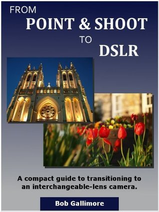 From Point & Shoot to DSLR: A Compact Guide to Transitioning to an Interchangeable-Lens Camera  by  Bob Gallimore