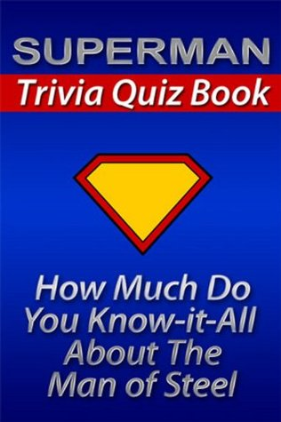 The Superman Trivia Quiz Book: How Much Do You Know-it-All About the Man of Steel? (Know it All Book Series) Pop Culture Fun