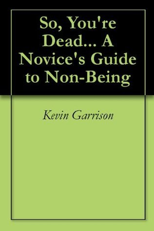 So, Youre Dead... A Novices Guide to Non-Being  by  Kevin Garrison