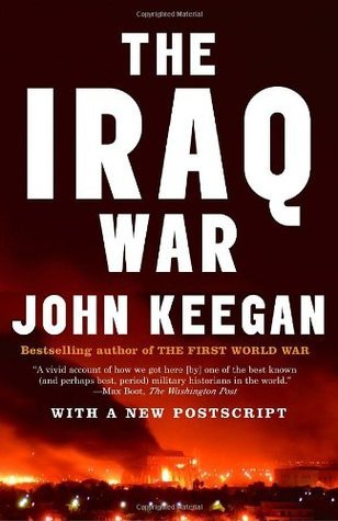 The Iraq War: The Military Offensive, from Victory in 21 Days to the Insurgent Aftermath  by  John Keegan