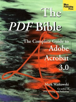 The PDF Bible: The Complete Guide to Adobe Acrobat 3.0 Mark Witkowski