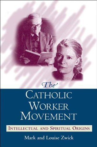 Catholic Worker Movement, The: Intellectual and Spiritual Origins Mark and Louise Zwick