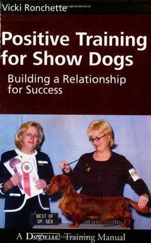 Positive Training for Show Dogs: Building a Relationship for Success Vicki M. Ronchette
