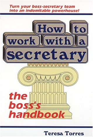 How to Work With a Secretary: The Bosss Handbook Teresa Torres