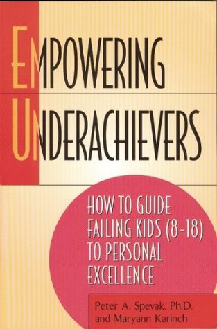 Empowering Underachievers: How to Guide Failing Kids (8-18) to Personal Excellence  by  Peter A. Spevak