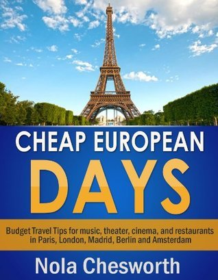 Cheap European Days - Budget Travel Tips for Museums, Shopping, Food and More in Paris, London, Madrid, Berlin and Amsterdam Nola Chesworth