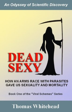 Dead Sexy: How an arms race with parasites gave us sexuality and mortality (Series: Viral Schemes Meet Puppet Dreams)  by  Thomas Whitehead