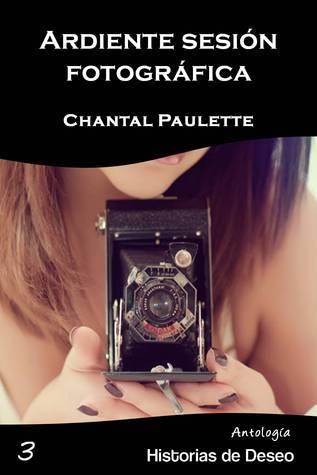Ardiente sesión fotográfica (Antología Historias de Deseo, #3) Chantal Paulette