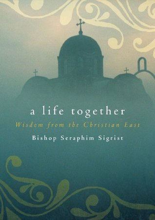 A Life Together: Wisdom of Community from the Christian East  by  Seraphim Sigrist