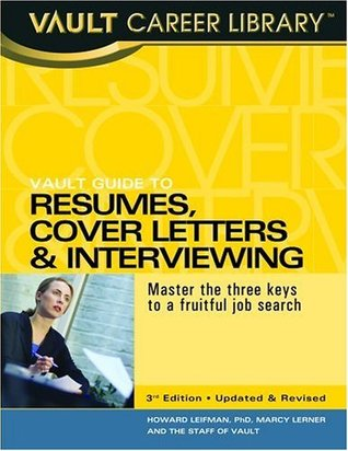 Vault Guide to Resumes, Cover Letters & Interviewing, 3rd Edition: Master the Three Keys to a Fruitful Job Search Howard Leifman