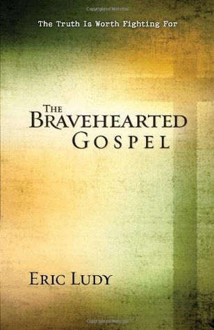 The Bravehearted Gospel: The Truth Is Worth Fighting For Eric Ludy