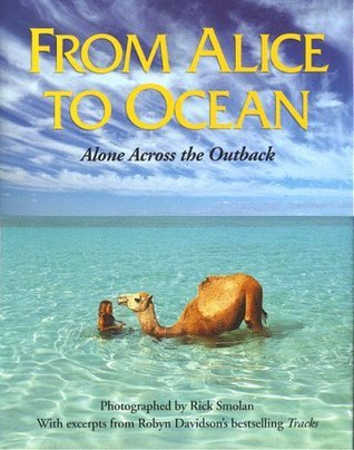 From Alice to Ocean: Alone Across the Outback Robyn Davidson