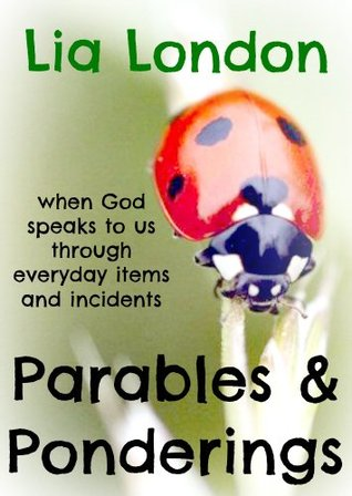 Parables & Ponderings: When God Speaks to Us Through Everyday Items and Incidents  by  Lia London
