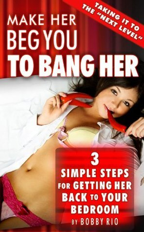 Have Her Begging You to Bang Her: 3 Simple Steps to Getting Her Back to Your Bedroom  by  Bobby Rio