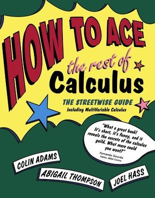 How to Ace the Rest of Calculus: The Streetwise Guide, Including MultiVariable Calculus  by  Colin Conrad Adams