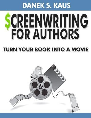 Screenwriting for Authors: How to Turn Your Book into a Movie Danek Kaus