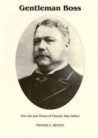 Gentleman Boss: The Life of Chester Alan Arthur Thomas C. Reeves