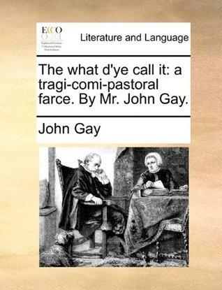 The what dye call it: a tragi-comi-pastoral farce. By Mr. John Gay.  by  John Gay