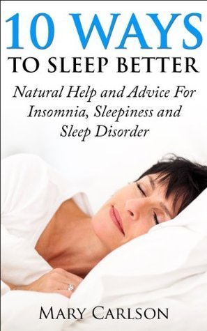 10 Ways to Sleep Better - Natural Help and Advice For Insomnia, Sleepiness and Sleep Disorder Mary Carlson
