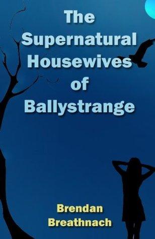 The Supernatural Housewives of Ballystrange  by  Brendan Breathnach