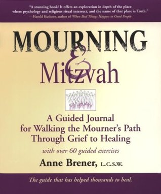 Mourning & Mitzvah: A Guided Journal for Walking the Mourner S Path Through Grief to Healing  by  Anne Brener