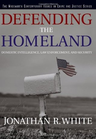 Defending the Homeland: Domestic Intelligence, Law Enforcement, and Security  by  Jonathan R. White