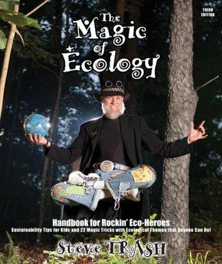 The Magic of Ecology - A Handbook for Rockin Eco Heroes Steve Trash