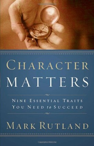 Character Matters: Nine Essential Traits You Need to Succeed  by  Mark Rutland